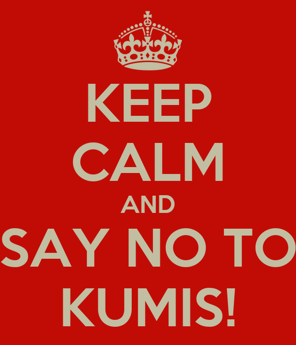 KEEP CALM AND SAY NO TO KUMIS!