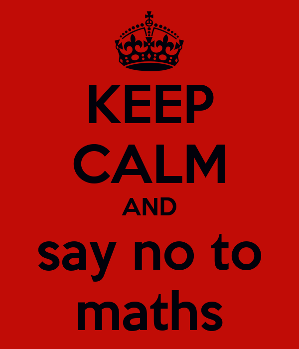 KEEP CALM AND say no to maths