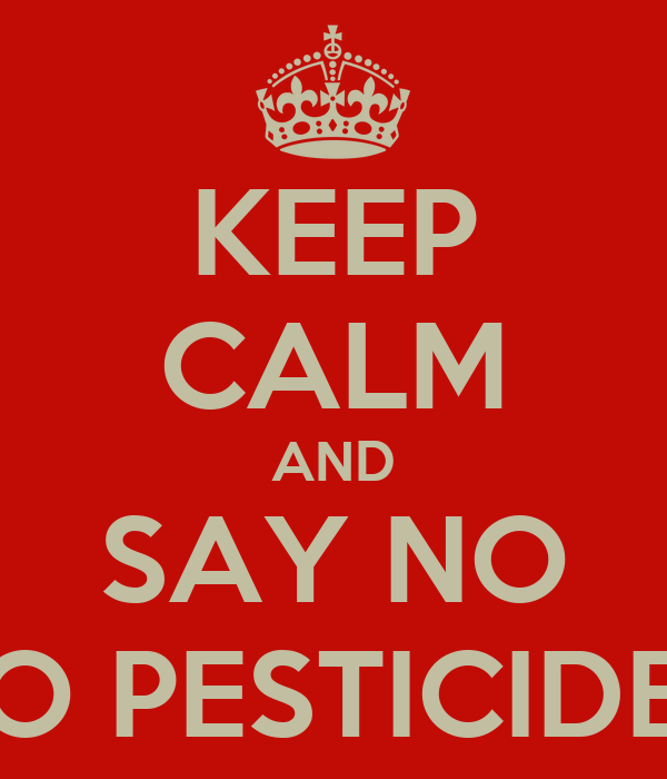 KEEP CALM AND SAY NO TO PESTICIDES