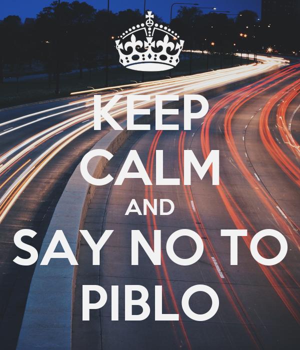 KEEP CALM AND SAY NO TO PIBLO