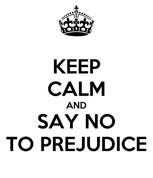 KEEP CALM AND SAY NO TO PREJUDICE