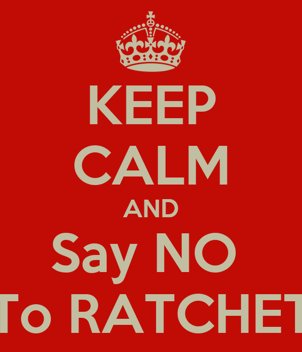 KEEP CALM AND Say NO  To RATCHET