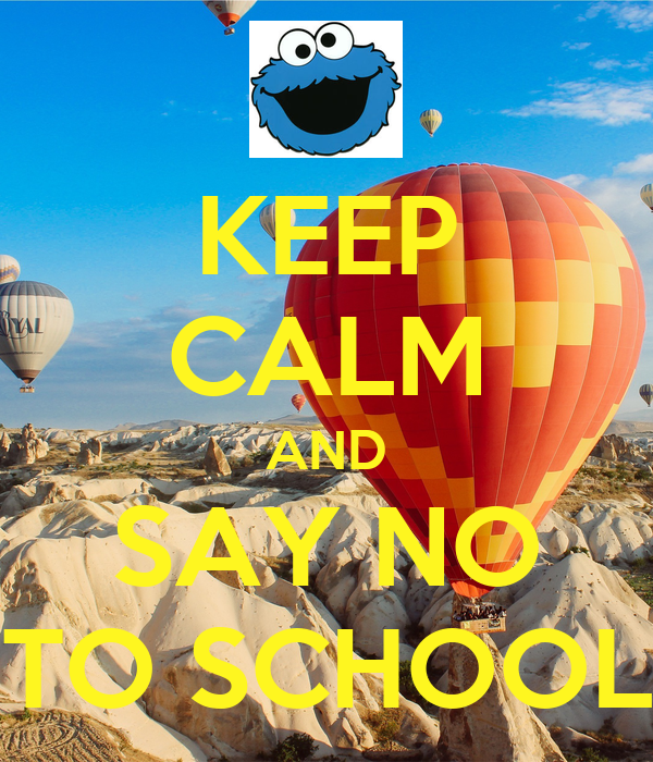 KEEP CALM AND SAY NO TO SCHOOL