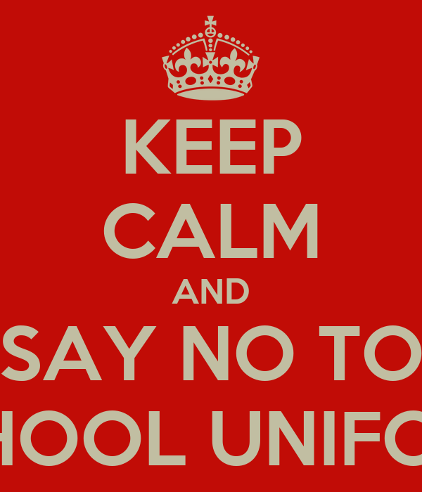 KEEP CALM AND SAY NO TO SCHOOL UNIFORM