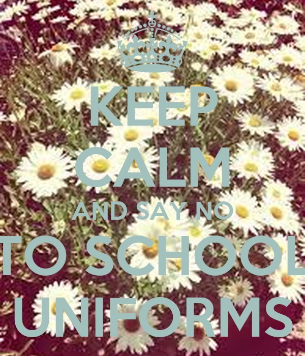 KEEP CALM AND SAY NO TO SCHOOL UNIFORMS