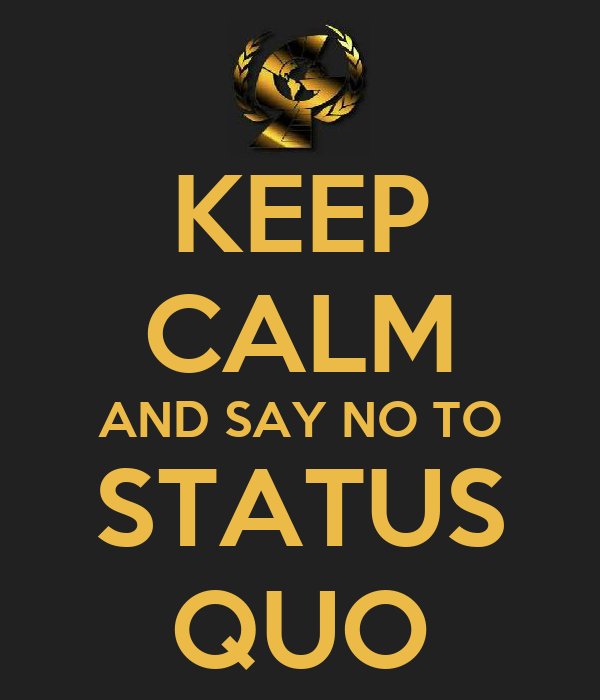 KEEP CALM AND SAY NO TO STATUS QUO