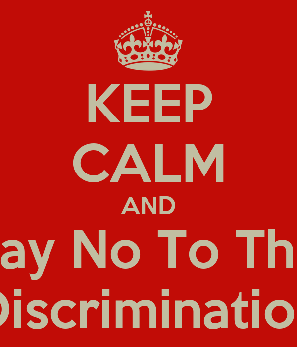 KEEP CALM AND Say No To The Discrimination