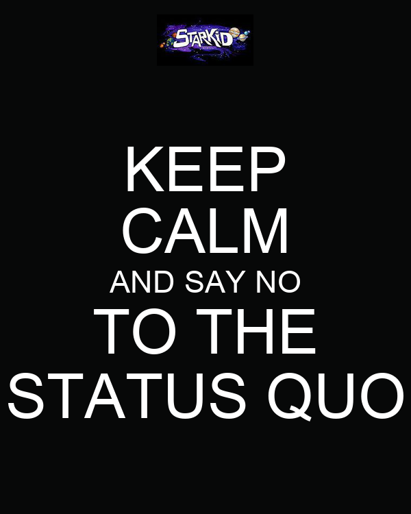 KEEP CALM AND SAY NO TO THE STATUS QUO
