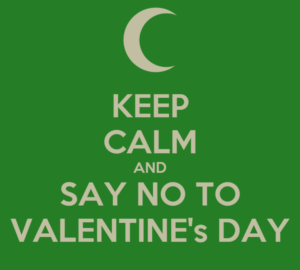 KEEP CALM AND SAY NO TO VALENTINE's DAY