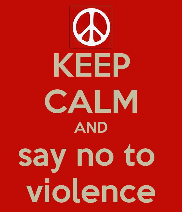 KEEP CALM AND say no to  violence