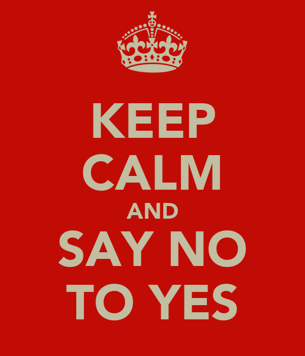 KEEP CALM AND SAY NO TO YES