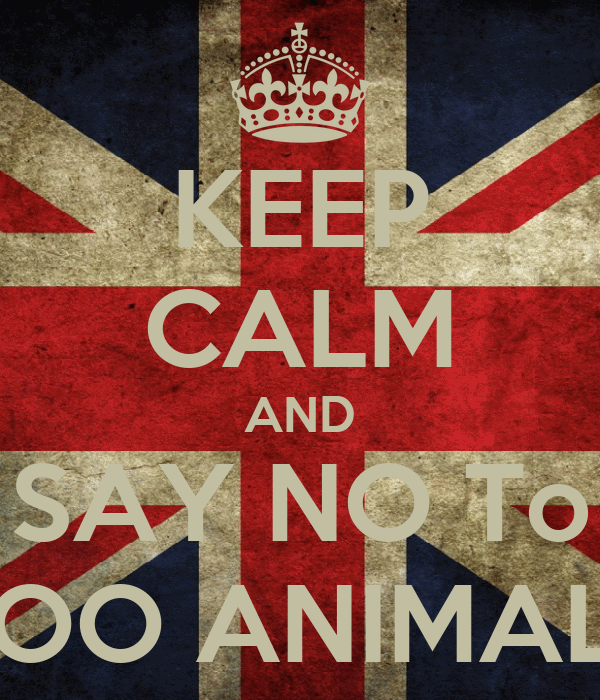KEEP CALM AND SAY NO To ZOO ANIMALS