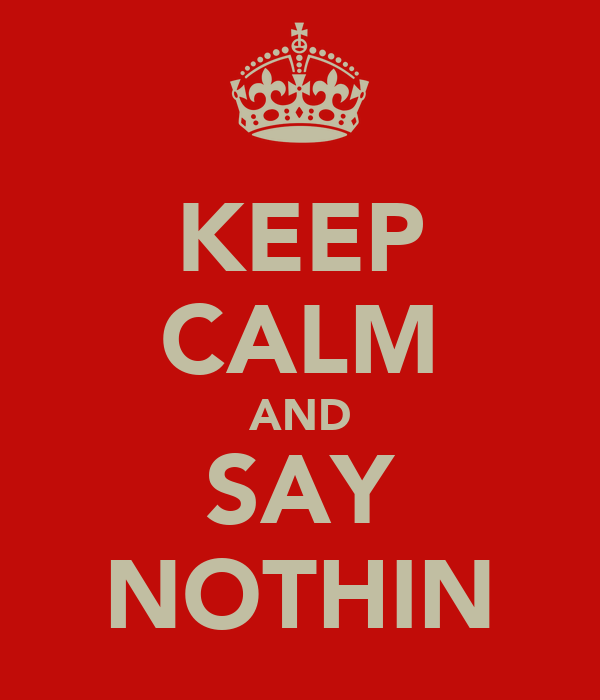 KEEP CALM AND SAY NOTHIN