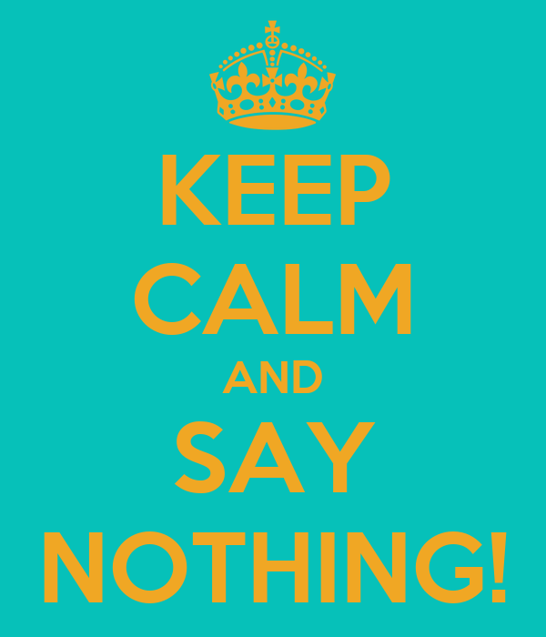 KEEP CALM AND SAY NOTHING!