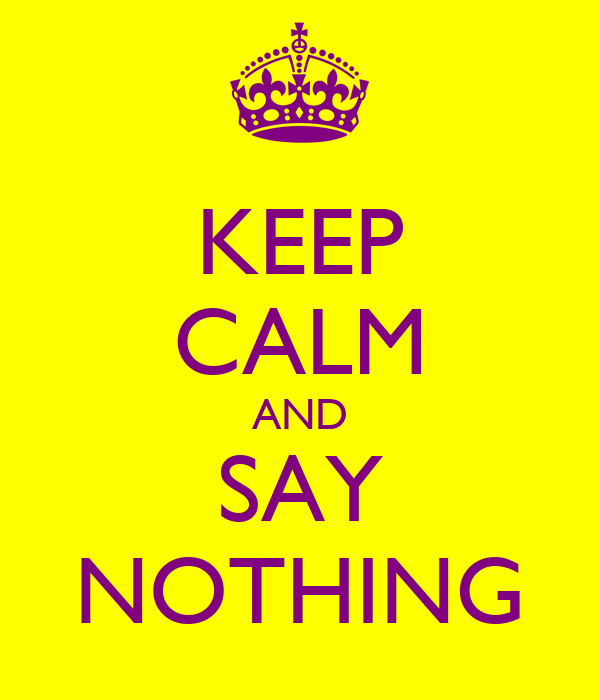 KEEP CALM AND SAY NOTHING