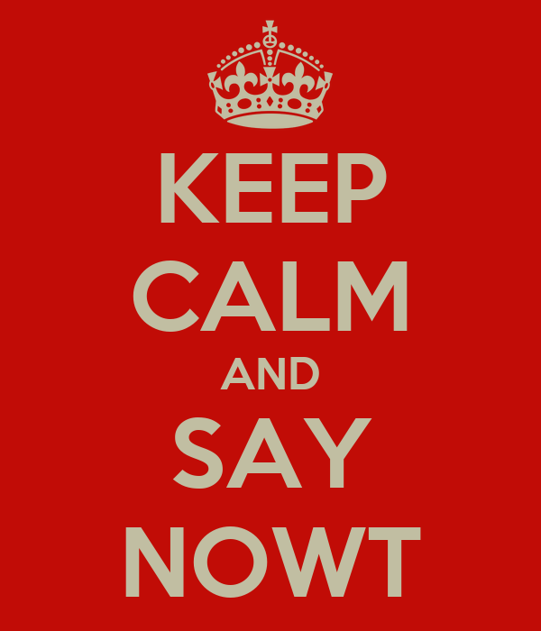 KEEP CALM AND SAY NOWT
