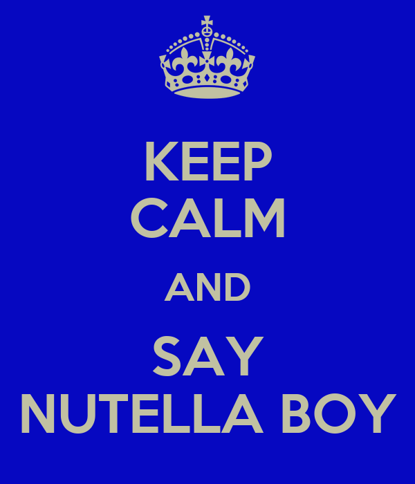KEEP CALM AND SAY NUTELLA BOY