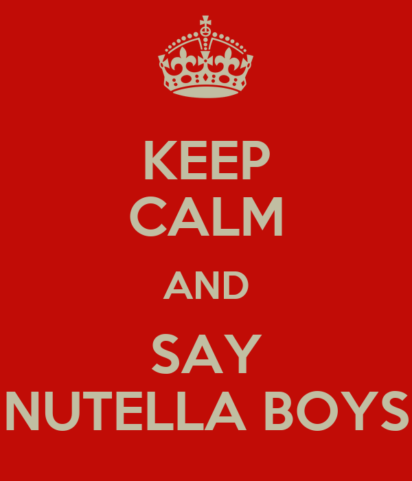 KEEP CALM AND SAY NUTELLA BOYS