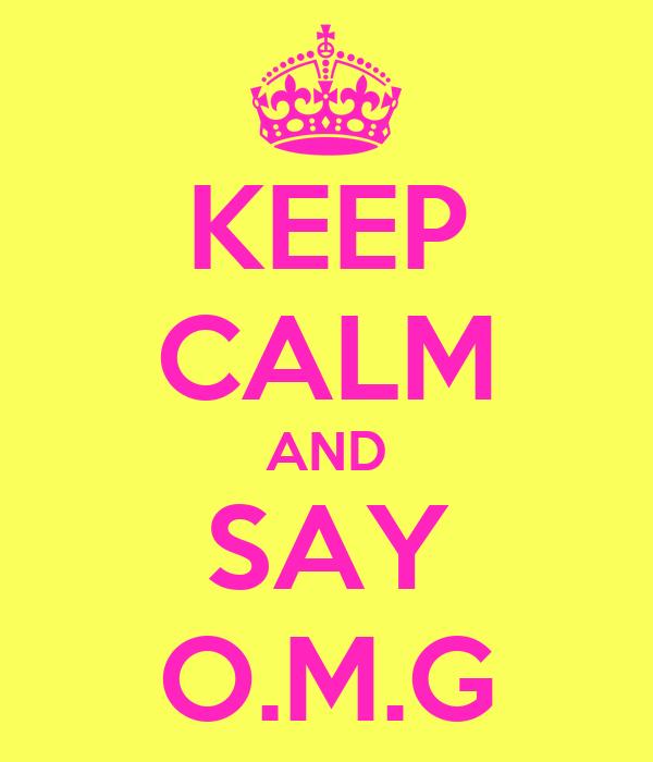 KEEP CALM AND SAY O.M.G
