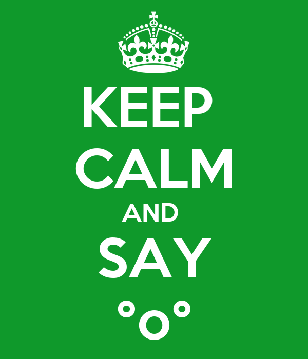KEEP  CALM AND  SAY °o°