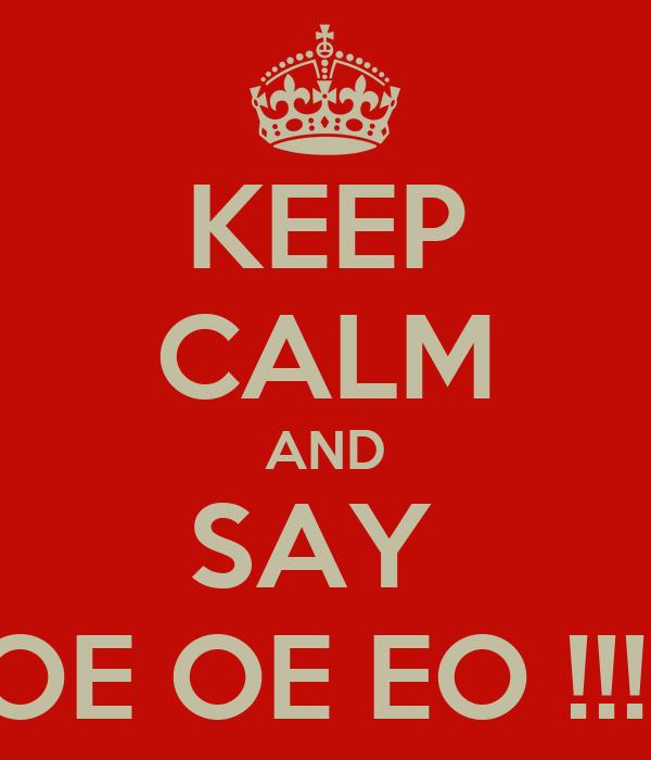 KEEP CALM AND SAY  OE OE EO !!!