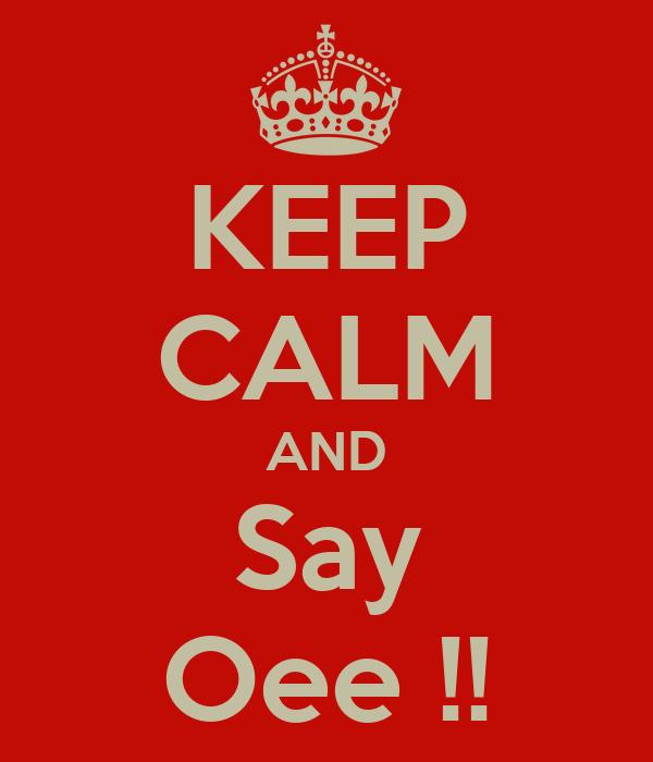 KEEP CALM AND Say Oee !!