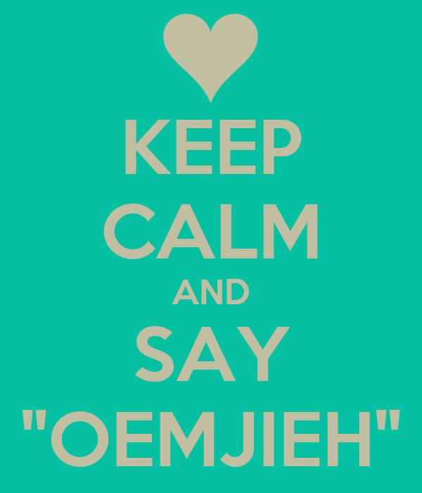 "KEEP CALM AND SAY ""OEMJIEH"""