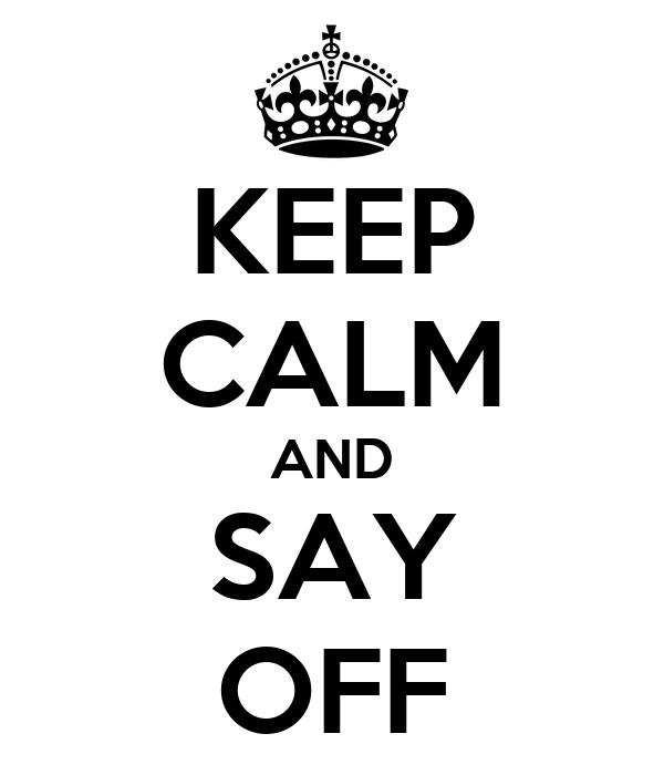 KEEP CALM AND SAY OFF