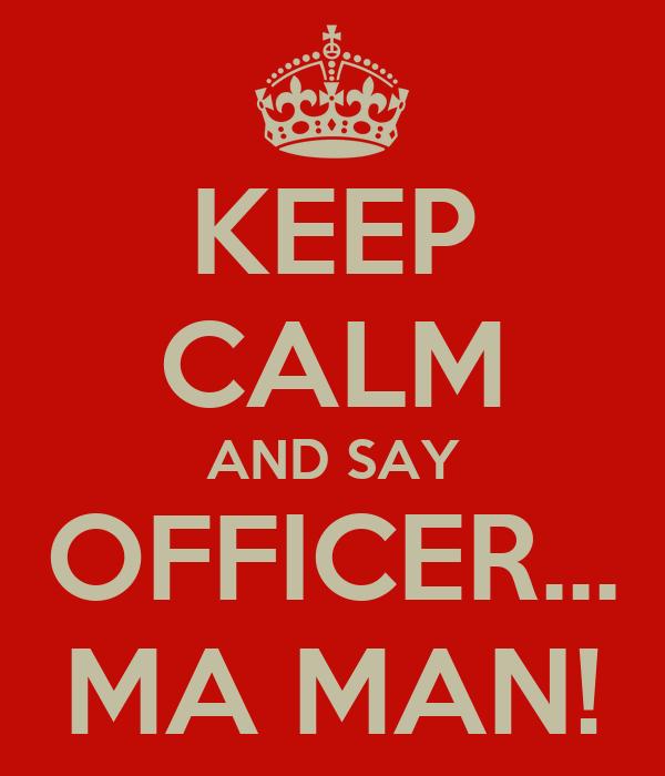 KEEP CALM AND SAY OFFICER... MA MAN!