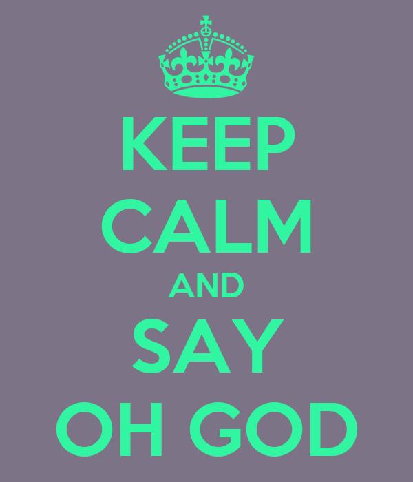 KEEP CALM AND SAY OH GOD