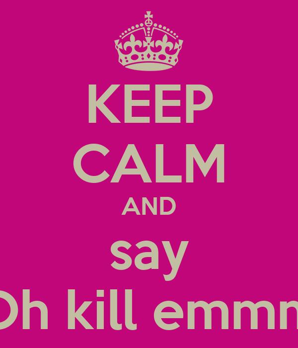 KEEP CALM AND say Oh kill emmm