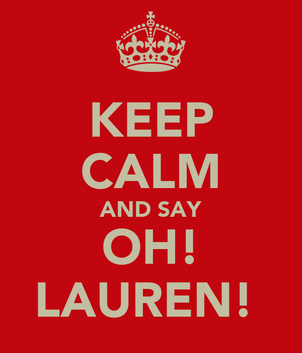 KEEP CALM AND SAY OH! LAUREN!