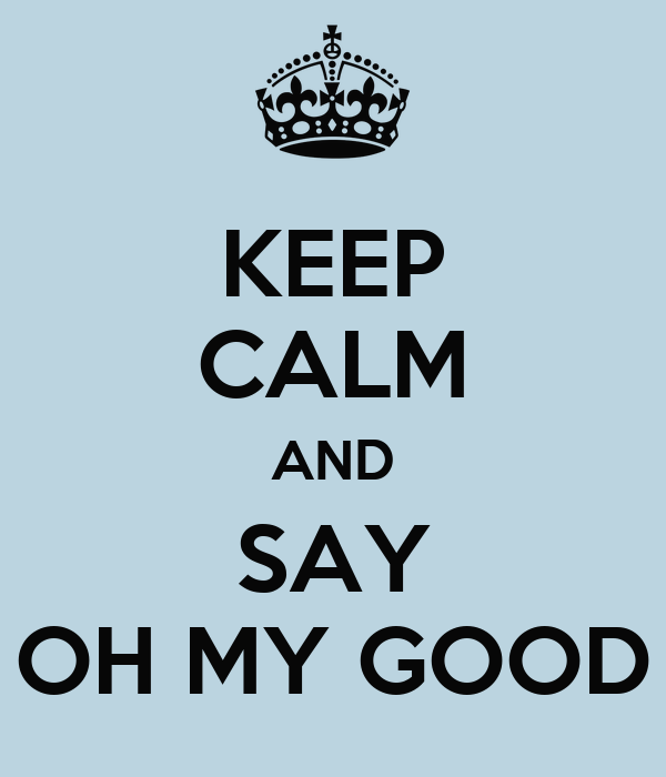 KEEP CALM AND SAY OH MY GOOD