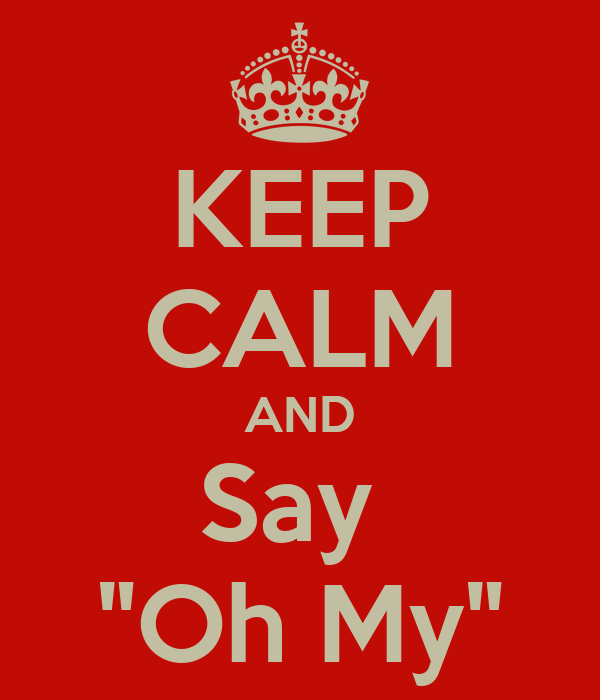 """KEEP CALM AND Say  """"Oh My"""""""