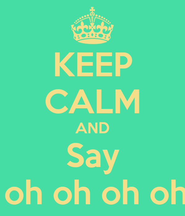 KEEP CALM AND Say Oh oh oh oh oh oh