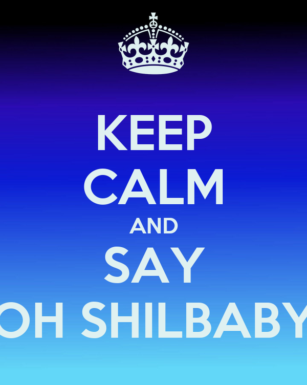 KEEP CALM AND SAY OH SHILBABY