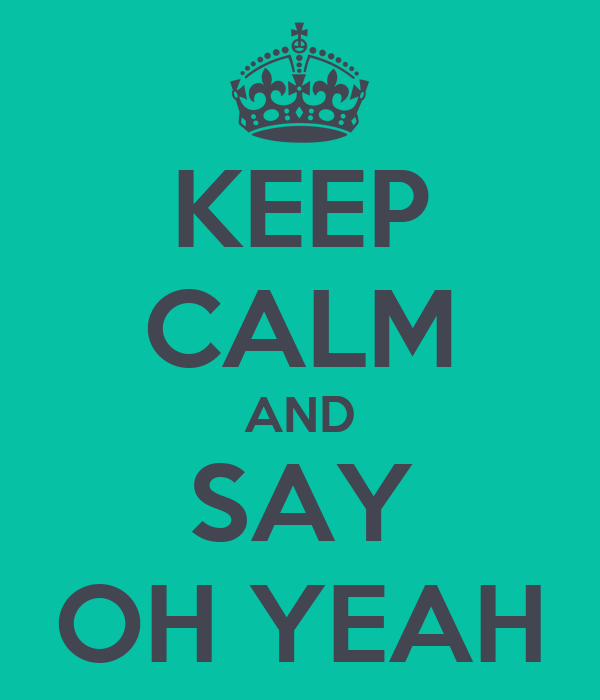 KEEP CALM AND SAY OH YEAH
