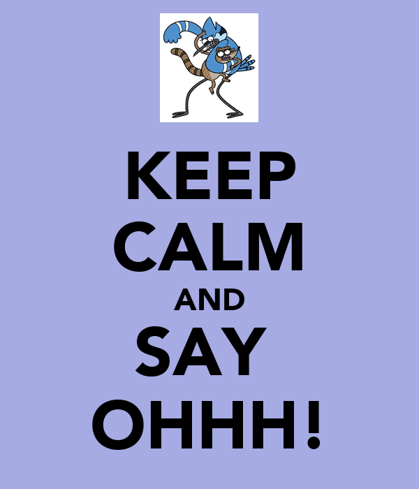 KEEP CALM AND SAY  OHHH!