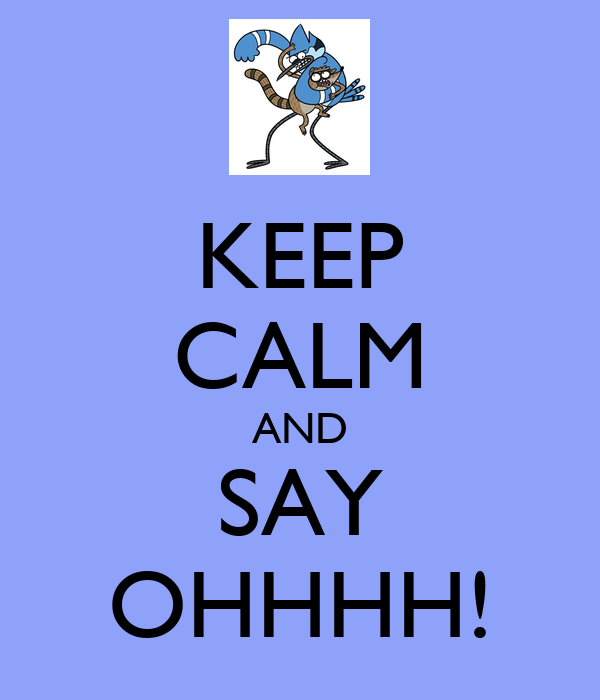 KEEP CALM AND SAY OHHHH!