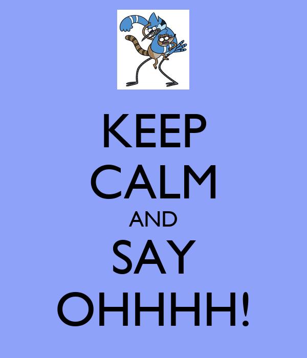 KEEP CALM AND SAY OHHHH!
