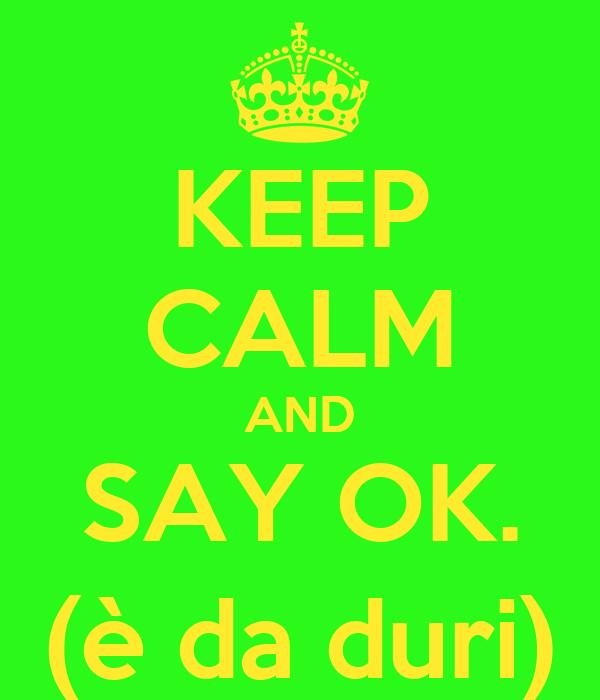 KEEP CALM AND SAY OK. (è da duri)