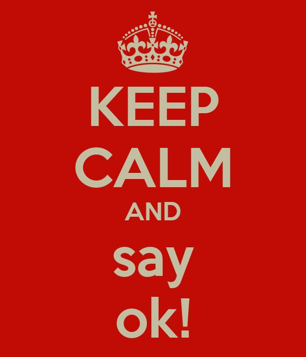 KEEP CALM AND say ok!