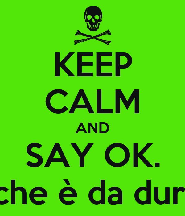 KEEP CALM AND SAY OK. che è da duri