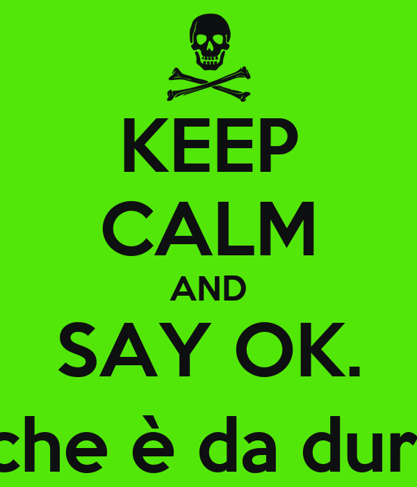 KEEP CALM AND SAY OK. (che è da duri)