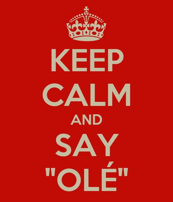 """KEEP CALM AND SAY """"OLÉ"""""""