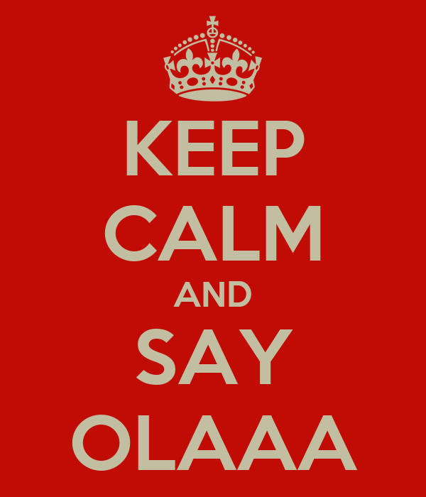 KEEP CALM AND SAY OLAAA