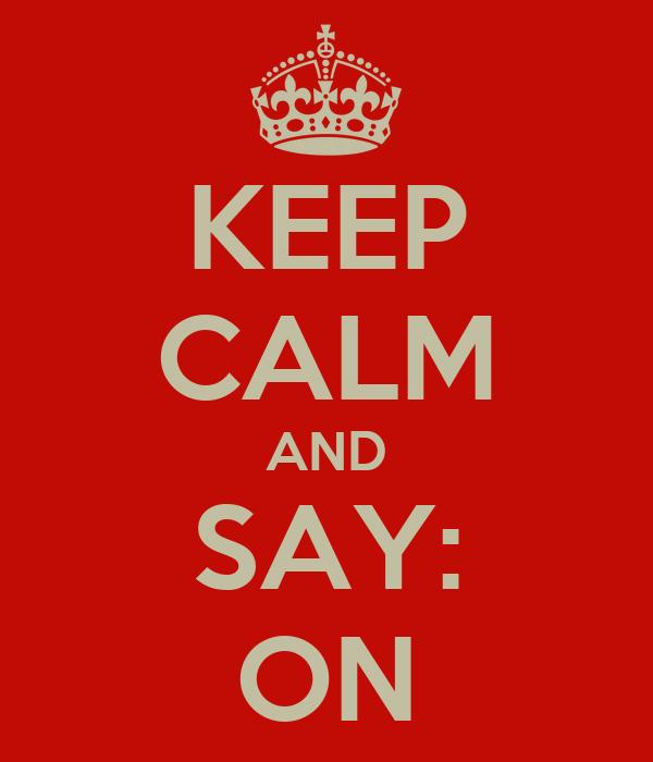 KEEP CALM AND SAY: ON