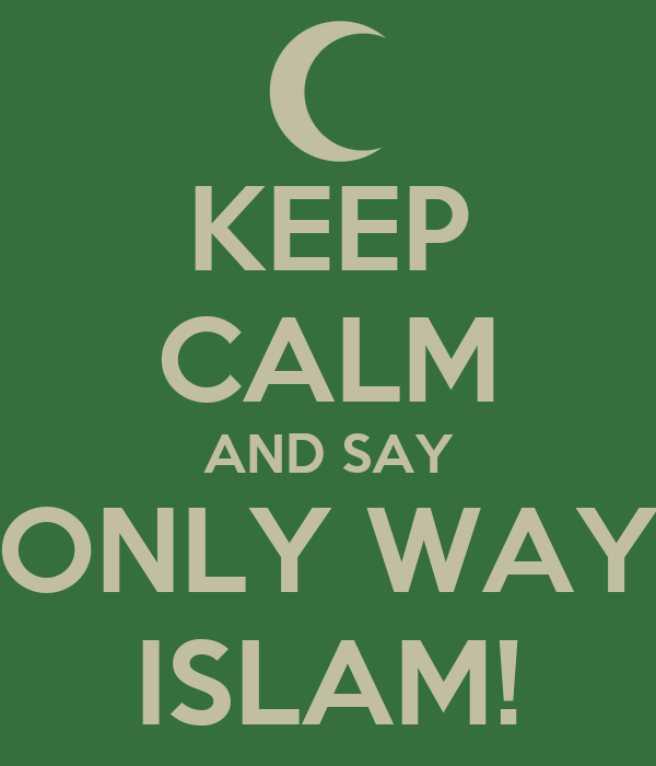 KEEP CALM AND SAY ONLY WAY ISLAM!