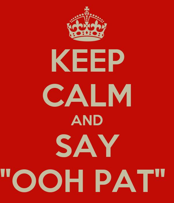 "KEEP CALM AND SAY ""OOH PAT"""