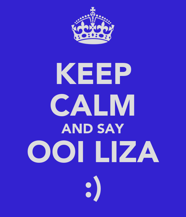 KEEP CALM AND SAY OOI LIZA :)